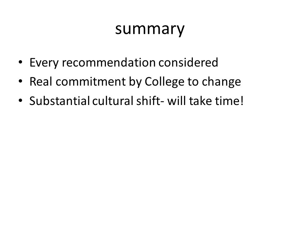 summary Every recommendation considered Real commitment by College to change Substantial cultural shift- will take time!