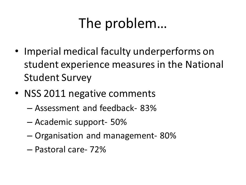 The problem… Imperial medical faculty underperforms on student experience measures in the National Student Survey NSS 2011 negative comments – Assessment and feedback- 83% – Academic support- 50% – Organisation and management- 80% – Pastoral care- 72%
