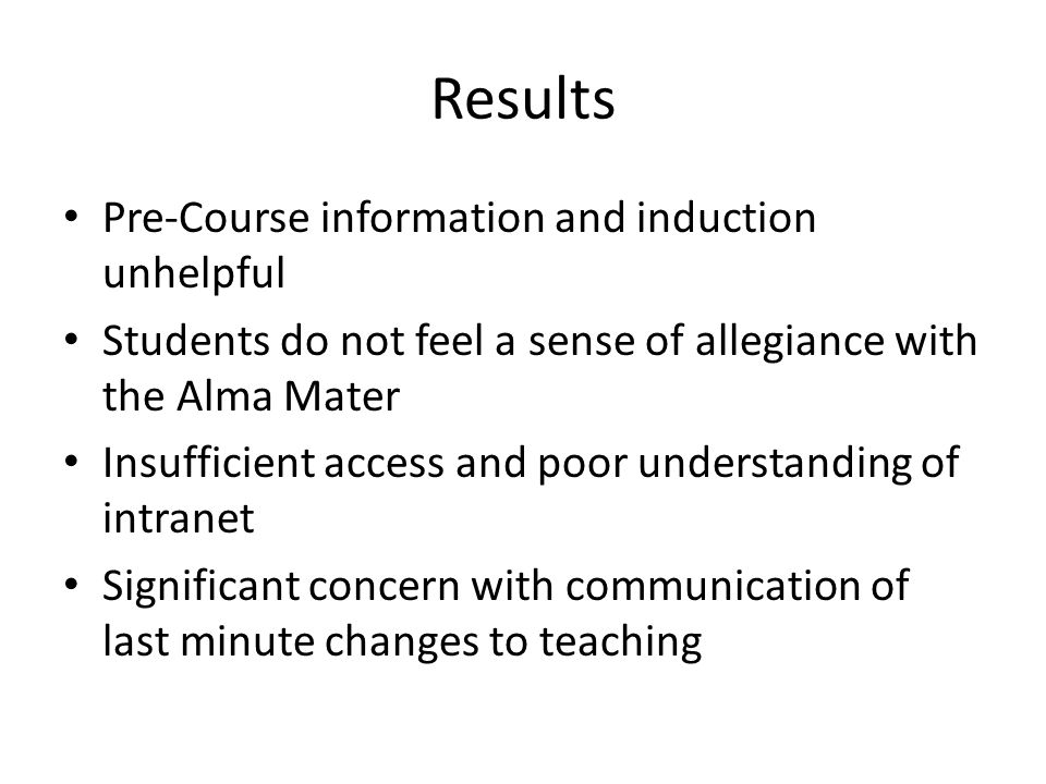 Results Pre-Course information and induction unhelpful Students do not feel a sense of allegiance with the Alma Mater Insufficient access and poor understanding of intranet Significant concern with communication of last minute changes to teaching