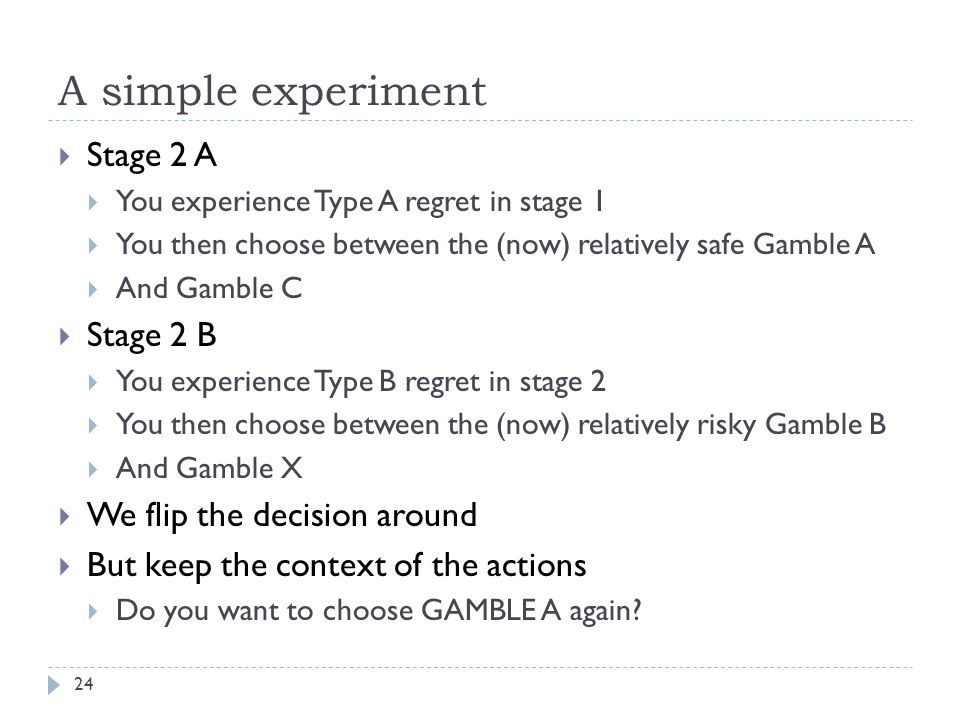 A simple experiment 24  Stage 2 A  You experience Type A regret in stage 1  You then choose between the (now) relatively safe Gamble A  And Gamble C  Stage 2 B  You experience Type B regret in stage 2  You then choose between the (now) relatively risky Gamble B  And Gamble X  We flip the decision around  But keep the context of the actions  Do you want to choose GAMBLE A again
