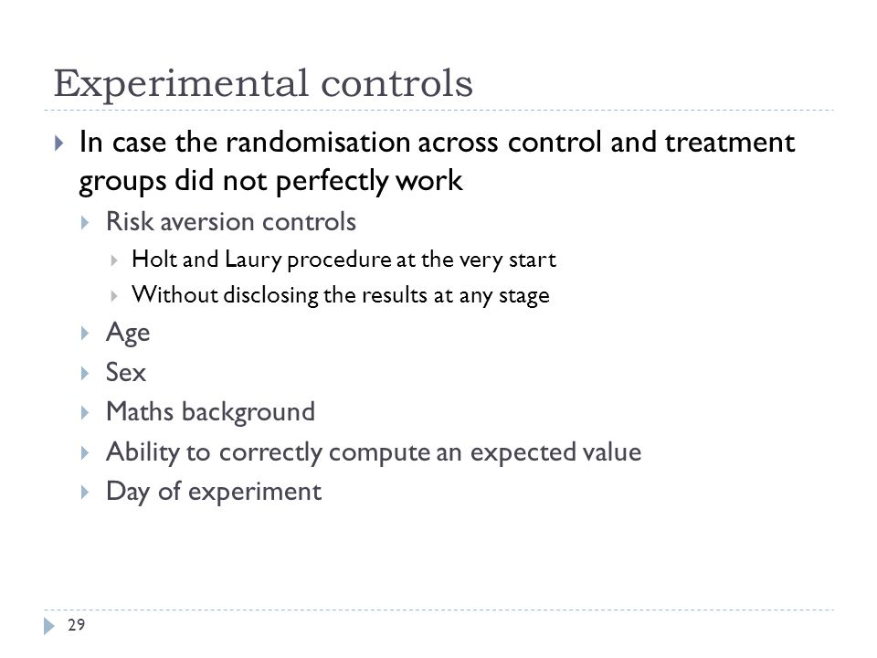 Experimental controls 29  In case the randomisation across control and treatment groups did not perfectly work  Risk aversion controls  Holt and Laury procedure at the very start  Without disclosing the results at any stage  Age  Sex  Maths background  Ability to correctly compute an expected value  Day of experiment