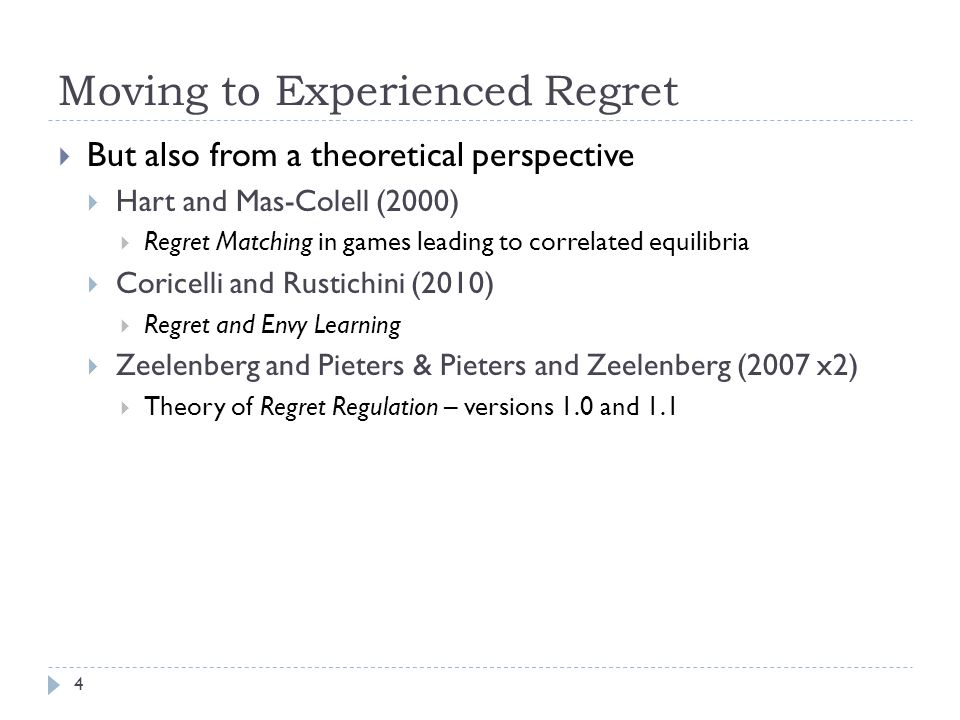 Moving to Experienced Regret  But also from a theoretical perspective  Hart and Mas-Colell (2000)  Regret Matching in games leading to correlated equilibria  Coricelli and Rustichini (2010)  Regret and Envy Learning  Zeelenberg and Pieters & Pieters and Zeelenberg (2007 x2)  Theory of Regret Regulation – versions 1.0 and 1.1 4