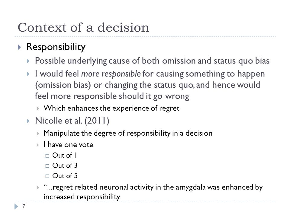 Context of a decision  Responsibility  Possible underlying cause of both omission and status quo bias  I would feel more responsible for causing something to happen (omission bias) or changing the status quo, and hence would feel more responsible should it go wrong  Which enhances the experience of regret  Nicolle et al.