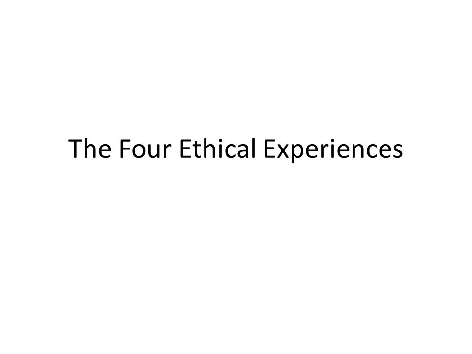 Four Types of Ethical Experiences: #1 The Experience of Personal Response (The Scream) There is a spontaneous decision to help – it is not a decision that you make There is an automatic response which urges you to you not to think but to ACT You are aware of your responsibility to the other