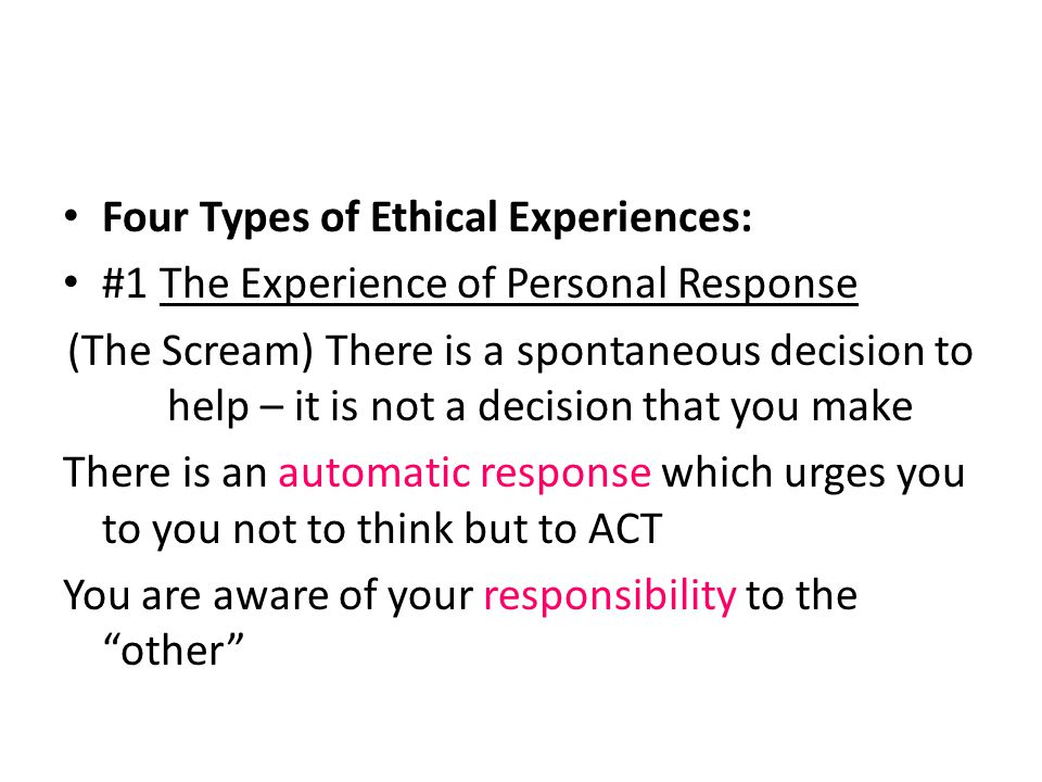 4 Types of Ethical Experiences: #2 The Experience of the Other All face to face encounters are ethical because they remind us of our responsibility for others.