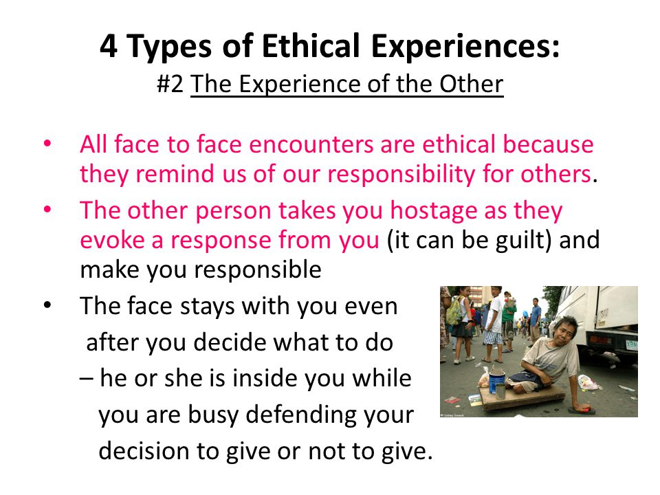 4 Types of Ethical Experiences: #2 The Experience of the Other All face to face encounters are ethical because they remind us of our responsibility fo