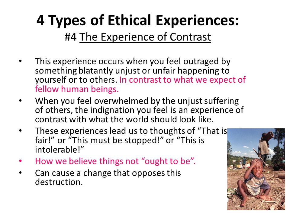 4 Types of Ethical Experiences: #4 The Experience of Contrast This experience occurs when you feel outraged by something blatantly unjust or unfair ha