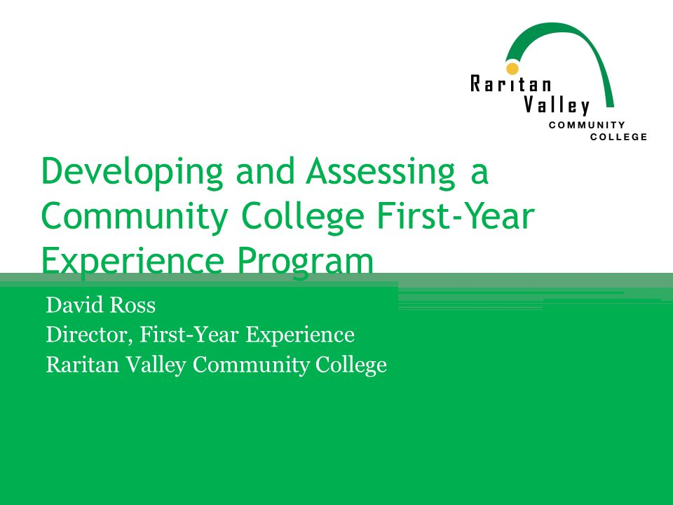 Developing and Assessing a Community College First-Year Experience Program David Ross Director, First-Year Experience Raritan Valley Community College