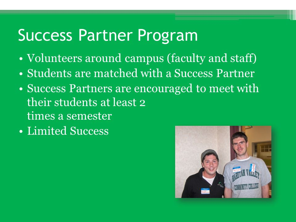 Success Partner Program Volunteers around campus (faculty and staff) Students are matched with a Success Partner Success Partners are encouraged to me