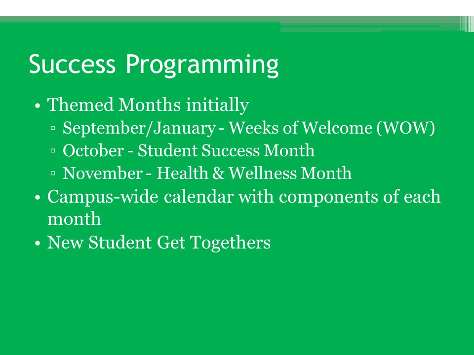 Success Programming Themed Months initially ▫September/January - Weeks of Welcome (WOW) ▫October - Student Success Month ▫November - Health & Wellness