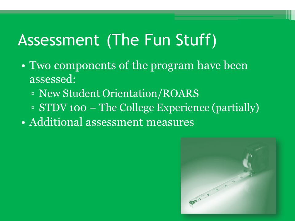 Assessment (The Fun Stuff) Two components of the program have been assessed: ▫New Student Orientation/ROARS ▫STDV 100 – The College Experience (partia