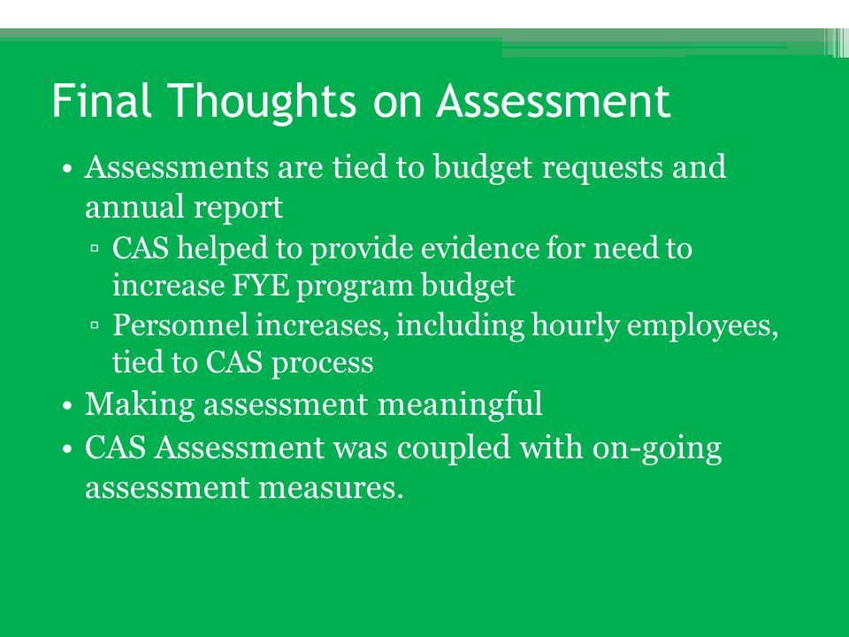 Final Thoughts on Assessment Assessments are tied to budget requests and annual report ▫CAS helped to provide evidence for need to increase FYE progra