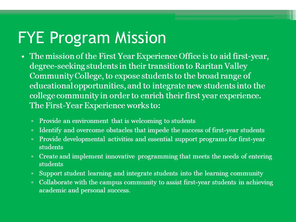 FYE Program Mission The mission of the First Year Experience Office is to aid first-year, degree-seeking students in their transition to Raritan Valle