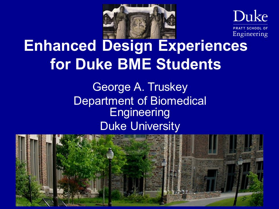 Enhanced Design Experiences for Duke BME Students George A. Truskey Department of Biomedical Engineering Duke University