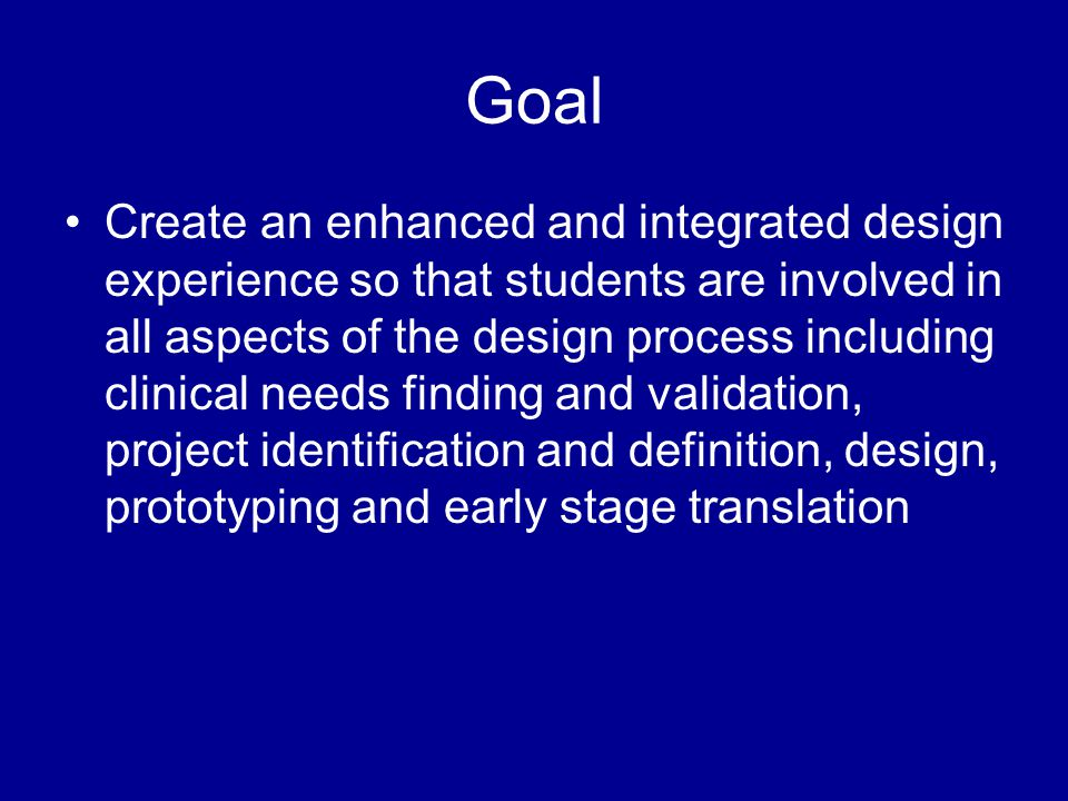 Goal Create an enhanced and integrated design experience so that students are involved in all aspects of the design process including clinical needs f