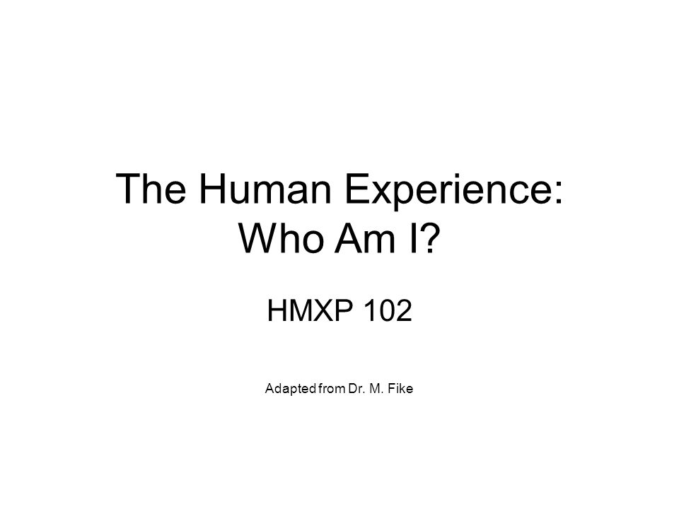The Human Experience: Who Am I? HMXP 102 Adapted from Dr. M. Fike