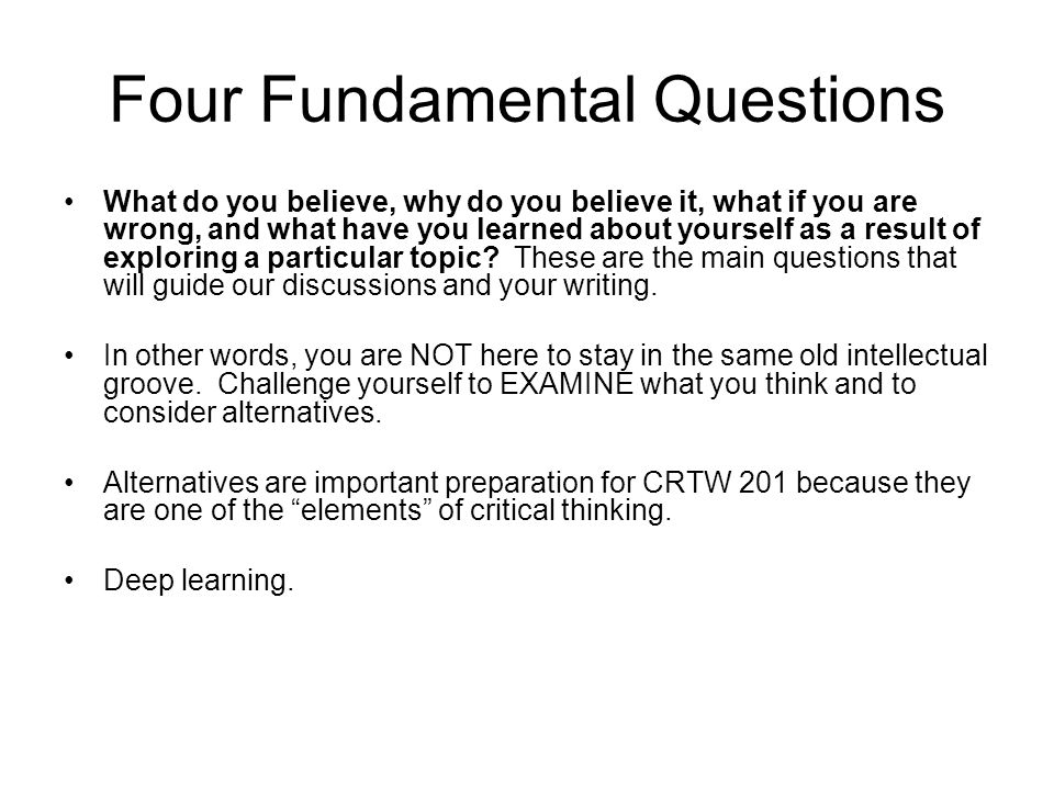 Four Fundamental Questions What do you believe, why do you believe it, what if you are wrong, and what have you learned about yourself as a result of