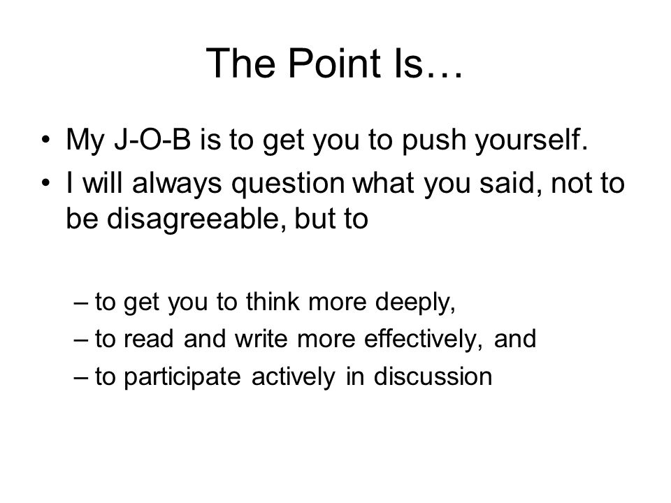 The Point Is… My J-O-B is to get you to push yourself. I will always question what you said, not to be disagreeable, but to –to get you to think more