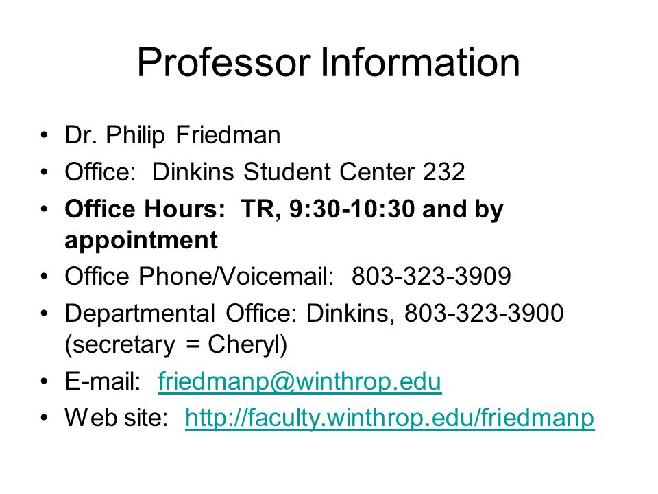 Professor Information Dr. Philip Friedman Office: Dinkins Student Center 232 Office Hours: TR, 9:30-10:30 and by appointment Office Phone/Voicemail: 8