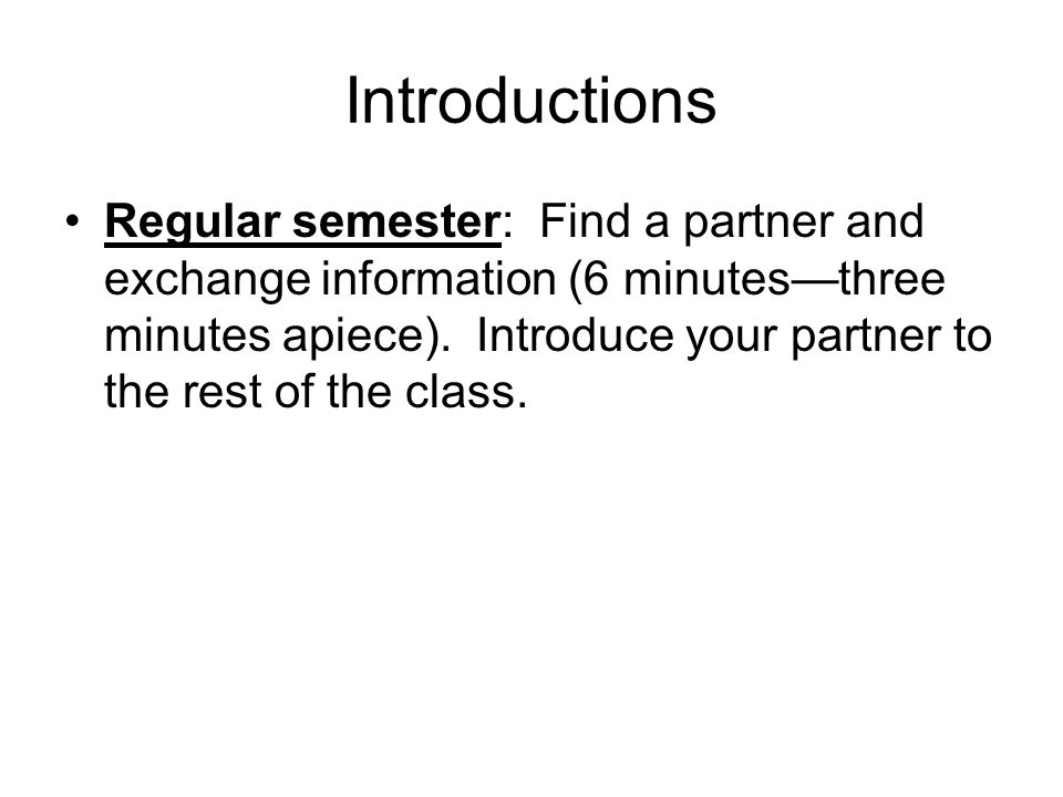 Introductions Regular semester: Find a partner and exchange information (6 minutes—three minutes apiece). Introduce your partner to the rest of the cl
