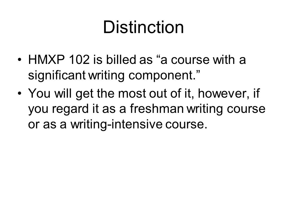 "Distinction HMXP 102 is billed as ""a course with a significant writing component."" You will get the most out of it, however, if you regard it as a fre"