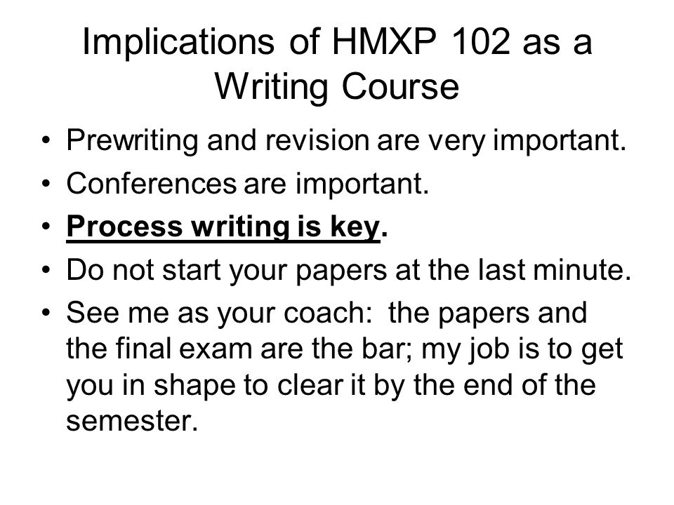 Implications of HMXP 102 as a Writing Course Prewriting and revision are very important. Conferences are important. Process writing is key. Do not sta