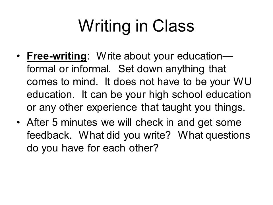 Writing in Class Free-writing: Write about your education— formal or informal. Set down anything that comes to mind. It does not have to be your WU ed