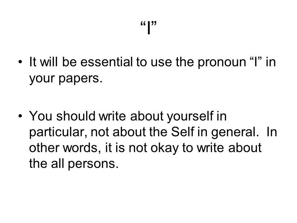 """I"" It will be essential to use the pronoun ""I"" in your papers. You should write about yourself in particular, not about the Self in general. In other"