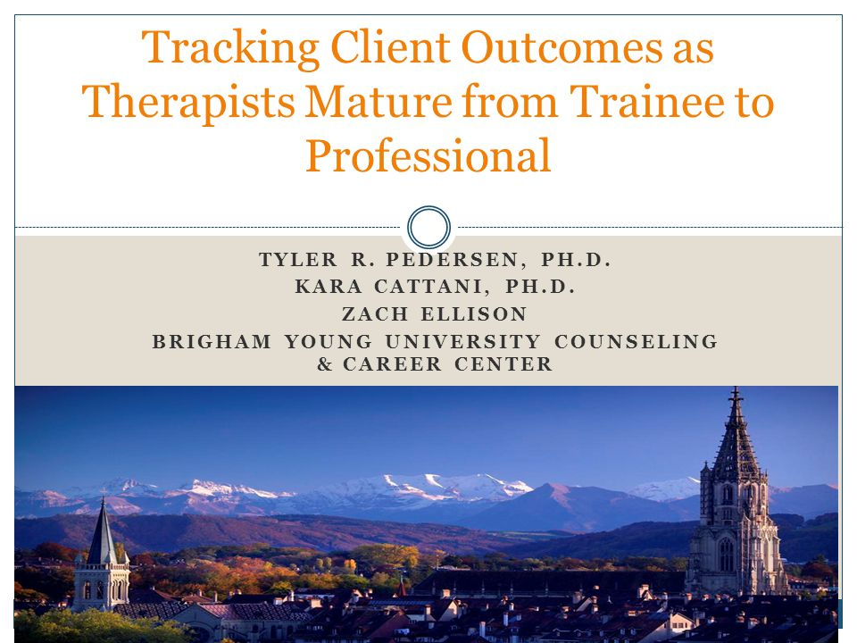 TYLER R. PEDERSEN, PH.D. KARA CATTANI, PH.D. ZACH ELLISON BRIGHAM YOUNG UNIVERSITY COUNSELING & CAREER CENTER Tracking Client Outcomes as Therapists M
