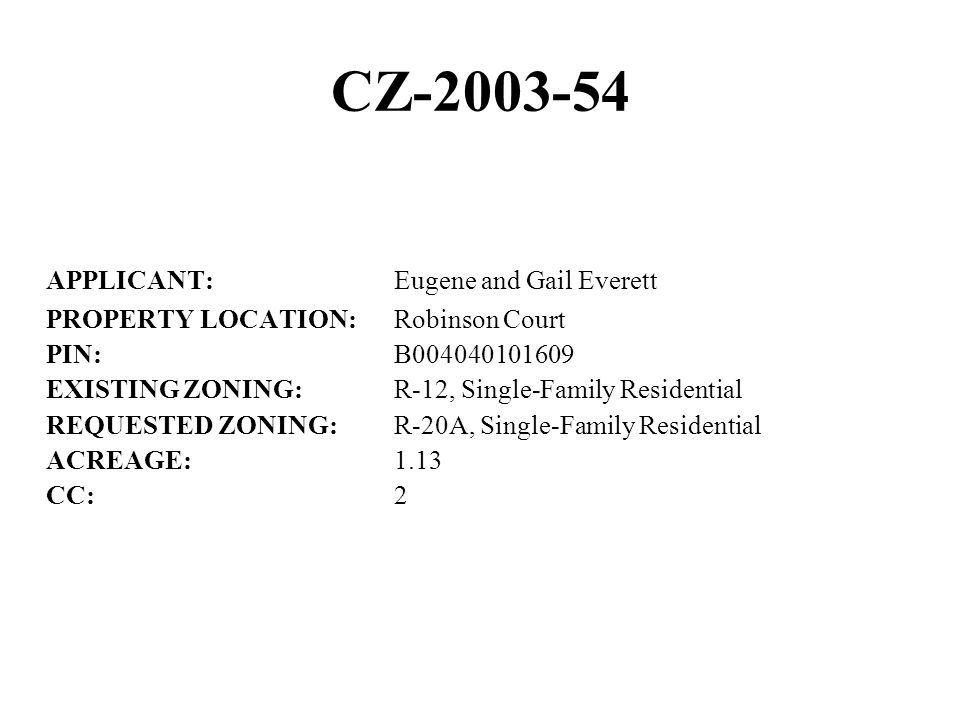 CZ-2003-54 APPLICANT:Eugene and Gail Everett PROPERTY LOCATION:Robinson Court PIN:B004040101609 EXISTING ZONING:R-12, Single-Family Residential REQUESTED ZONING:R-20A, Single-Family Residential ACREAGE:1.13 CC:2