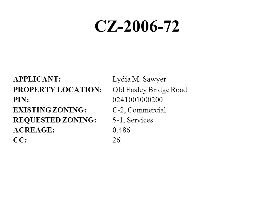 CZ-2006-72 APPLICANT:Lydia M. Sawyer PROPERTY LOCATION:Old Easley Bridge Road PIN:0241001000200 EXISTING ZONING:C-2, Commercial REQUESTED ZONING:S-1,
