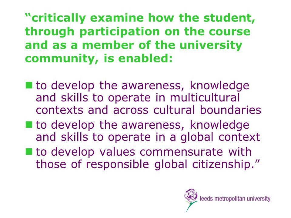 critically examine how the student, through participation on the course and as a member of the university community, is enabled: to develop the awareness, knowledge and skills to operate in multicultural contexts and across cultural boundaries to develop the awareness, knowledge and skills to operate in a global context to develop values commensurate with those of responsible global citizenship.
