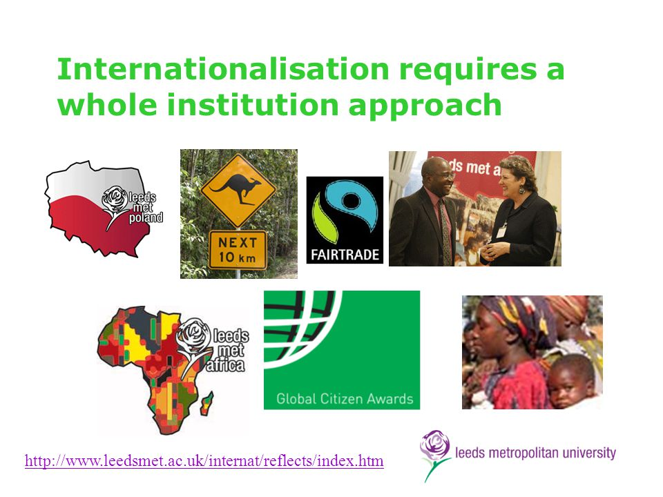 Internationalisation requires a whole institution approach http://www.leedsmet.ac.uk/internat/reflects/index.htm