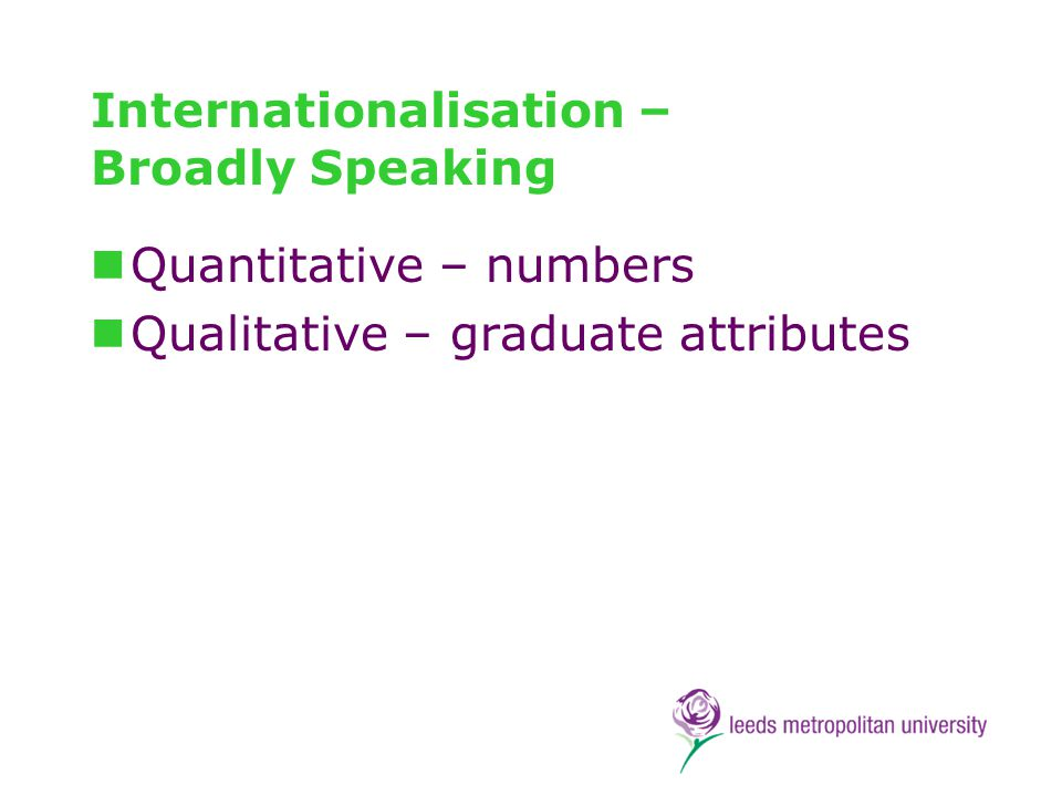 Basic Propositions Internationalisation requires a strategic approach Internationalisation is about all students Internationalisation must be embedded across the disciplines Internationalisation requires a whole institution approach Internationalisation is not an optional extra