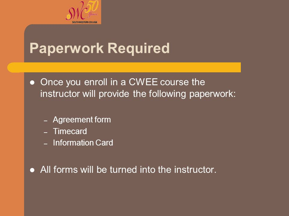 Paperwork Required Once you enroll in a CWEE course the instructor will provide the following paperwork: – Agreement form – Timecard – Information Car