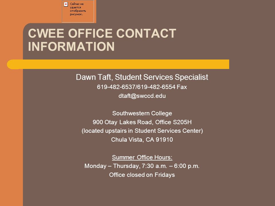 CWEE OFFICE CONTACT INFORMATION Dawn Taft, Student Services Specialist 619-482-6537/619-482-6554 Fax dtaft@swccd.edu Southwestern College 900 Otay Lak