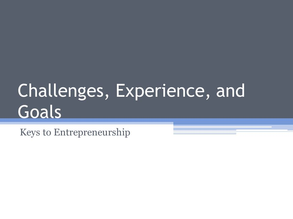 Challenges, Experience, and Goals Keys to Entrepreneurship