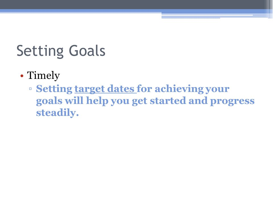 Setting Goals Timely ▫Setting target dates for achieving your goals will help you get started and progress steadily.