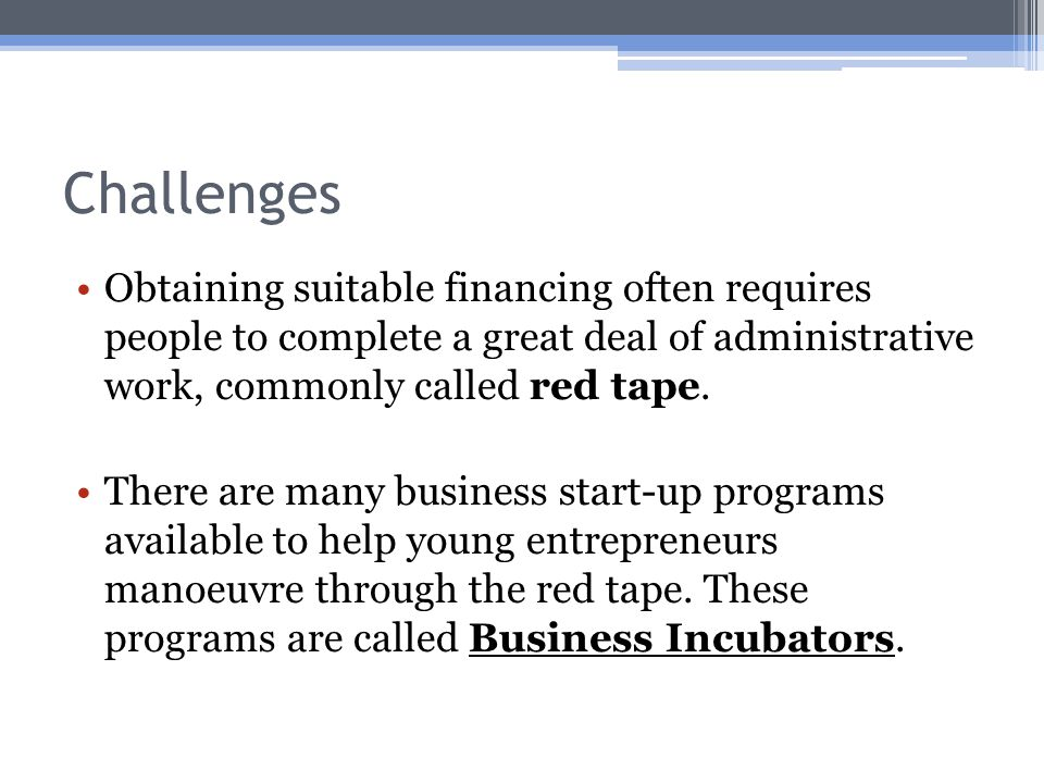 Challenges Obtaining suitable financing often requires people to complete a great deal of administrative work, commonly called red tape.