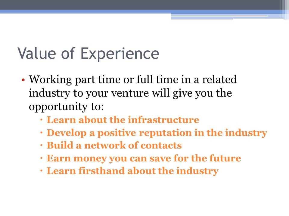 Value of Experience Working part time or full time in a related industry to your venture will give you the opportunity to:  Learn about the infrastructure  Develop a positive reputation in the industry  Build a network of contacts  Earn money you can save for the future  Learn firsthand about the industry