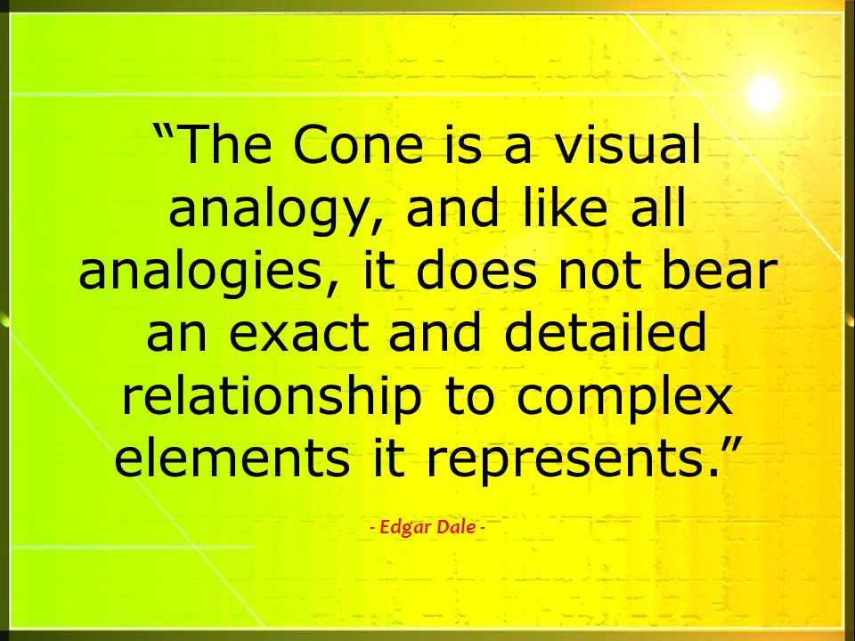 The Cone is a visual analogy, and like all analogies, it does not bear an exact and detailed relationship to complex elements it represents. - Edgar Dale -