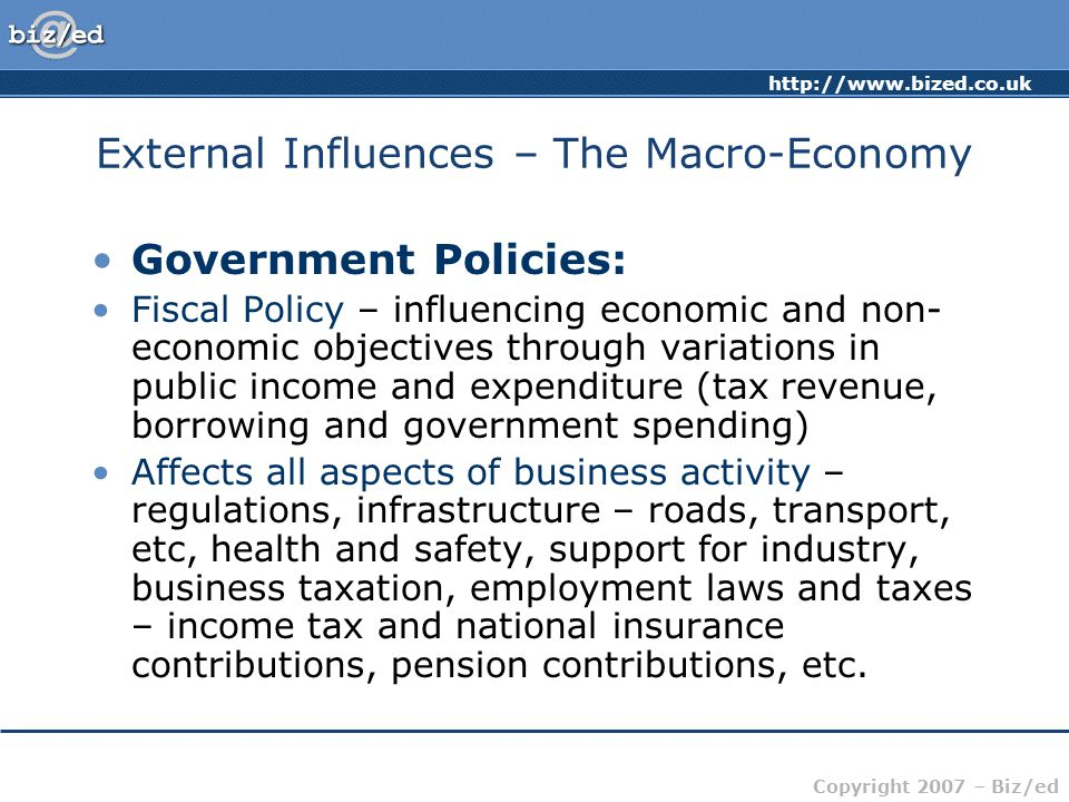 http://www.bized.co.uk Copyright 2007 – Biz/ed External Influences – The Macro-Economy Government Policies: Fiscal Policy – influencing economic and non- economic objectives through variations in public income and expenditure (tax revenue, borrowing and government spending) Affects all aspects of business activity – regulations, infrastructure – roads, transport, etc, health and safety, support for industry, business taxation, employment laws and taxes – income tax and national insurance contributions, pension contributions, etc.