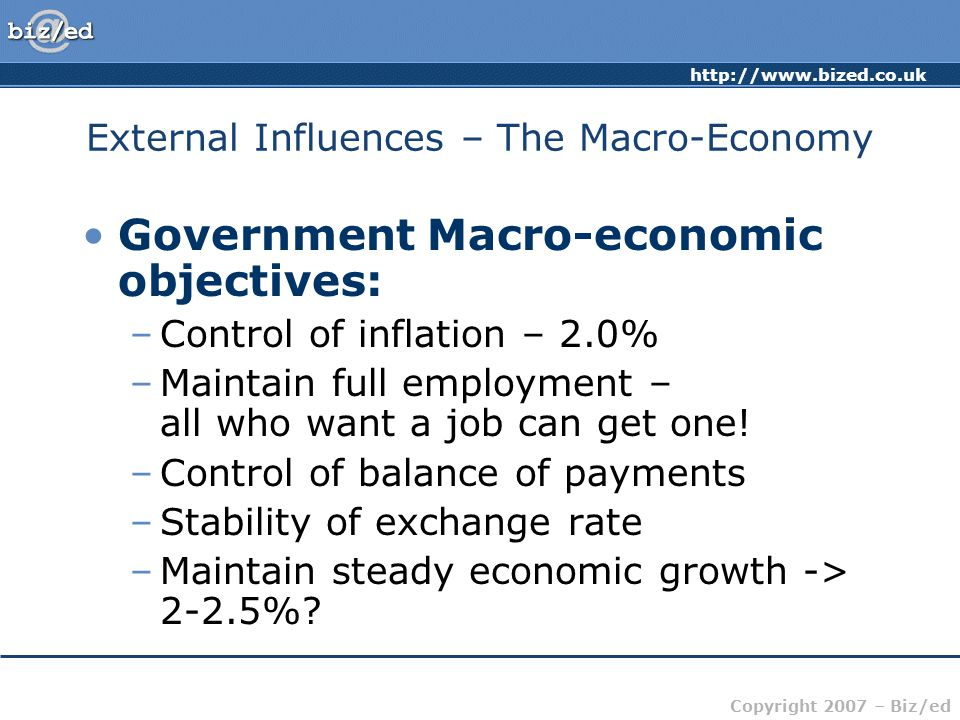 http://www.bized.co.uk Copyright 2007 – Biz/ed External Influences – The Macro-Economy Government Macro-economic objectives: –Control of inflation – 2.0% –Maintain full employment – all who want a job can get one.