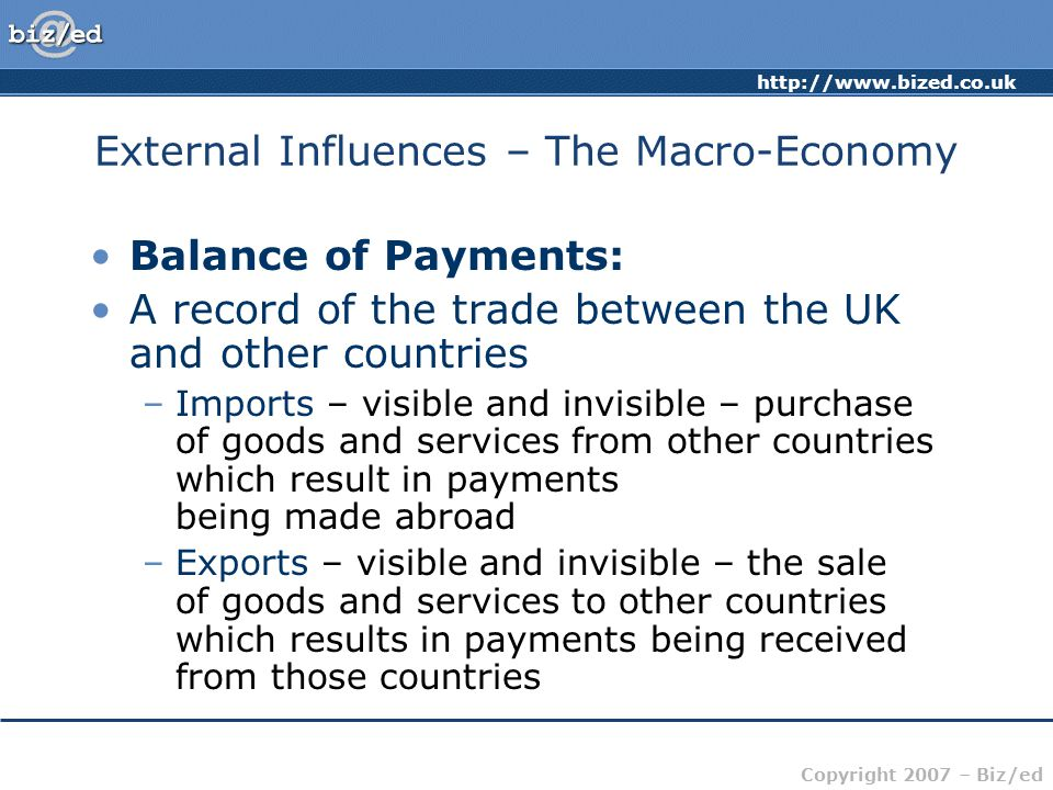 http://www.bized.co.uk Copyright 2007 – Biz/ed External Influences – The Macro-Economy Balance of Payments: A record of the trade between the UK and other countries –Imports – visible and invisible – purchase of goods and services from other countries which result in payments being made abroad –Exports – visible and invisible – the sale of goods and services to other countries which results in payments being received from those countries