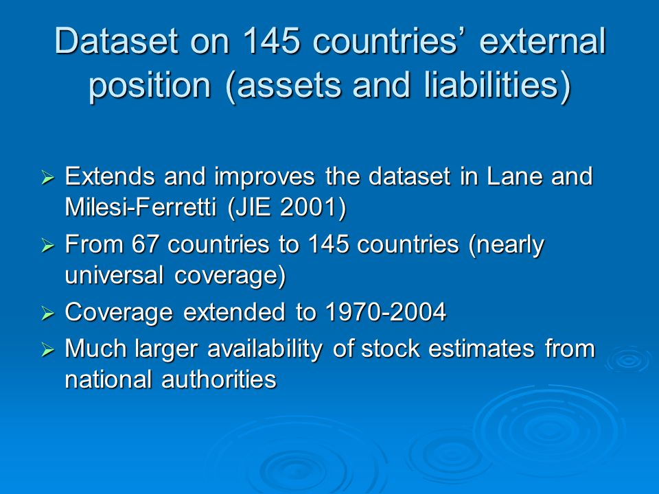 Dataset on 145 countries' external position (assets and liabilities)  Extends and improves the dataset in Lane and Milesi-Ferretti (JIE 2001)  From 67 countries to 145 countries (nearly universal coverage)  Coverage extended to 1970-2004  Much larger availability of stock estimates from national authorities