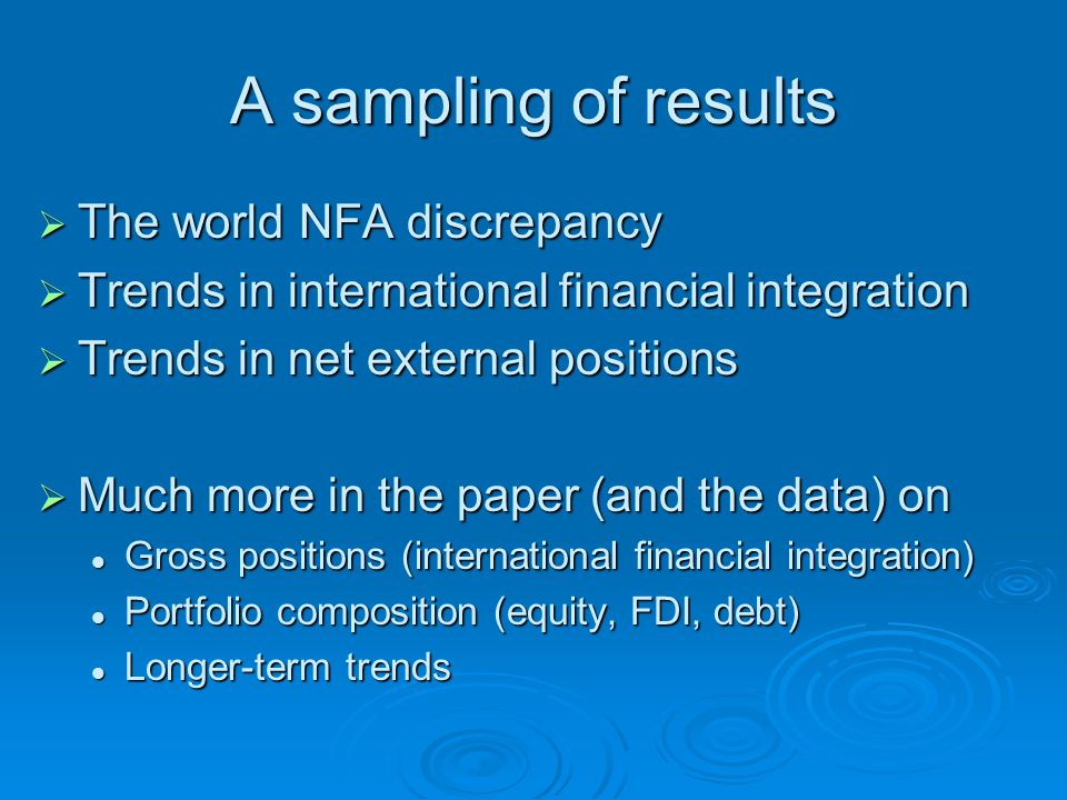A sampling of results  The world NFA discrepancy  Trends in international financial integration  Trends in net external positions  Much more in the paper (and the data) on Gross positions (international financial integration) Gross positions (international financial integration) Portfolio composition (equity, FDI, debt) Portfolio composition (equity, FDI, debt) Longer-term trends Longer-term trends