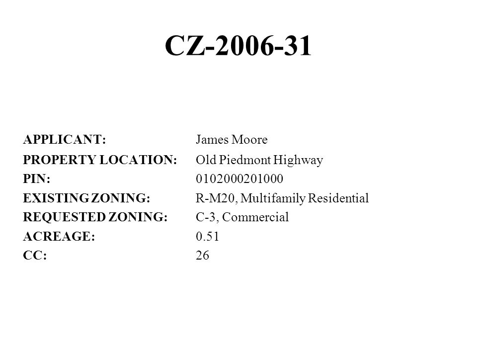 CZ-2006-31 APPLICANT:James Moore PROPERTY LOCATION:Old Piedmont Highway PIN:0102000201000 EXISTING ZONING:R-M20, Multifamily Residential REQUESTED ZONING:C-3, Commercial ACREAGE:0.51 CC:26