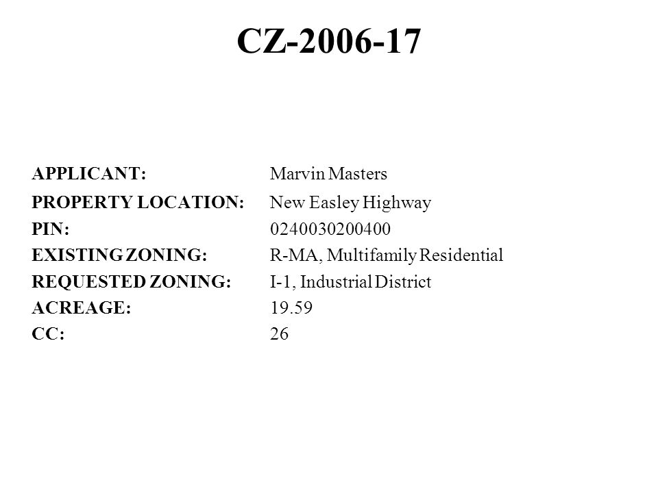 CZ-2006-17 APPLICANT:Marvin Masters PROPERTY LOCATION:New Easley Highway PIN:0240030200400 EXISTING ZONING:R-MA, Multifamily Residential REQUESTED ZONING:I-1, Industrial District ACREAGE:19.59 CC:26