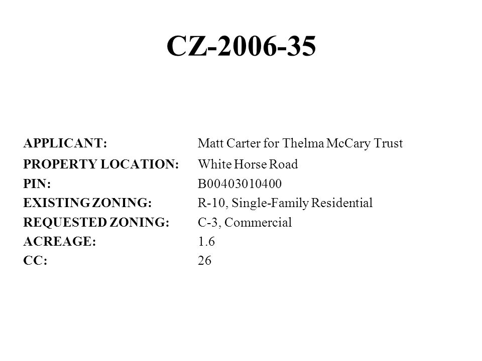 CZ-2006-35 APPLICANT:Matt Carter for Thelma McCary Trust PROPERTY LOCATION:White Horse Road PIN:B00403010400 EXISTING ZONING:R-10, Single-Family Residential REQUESTED ZONING:C-3, Commercial ACREAGE:1.6 CC:26