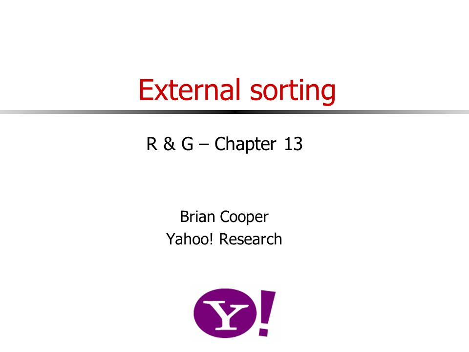 External sorting R & G – Chapter 13 Brian Cooper Yahoo! Research